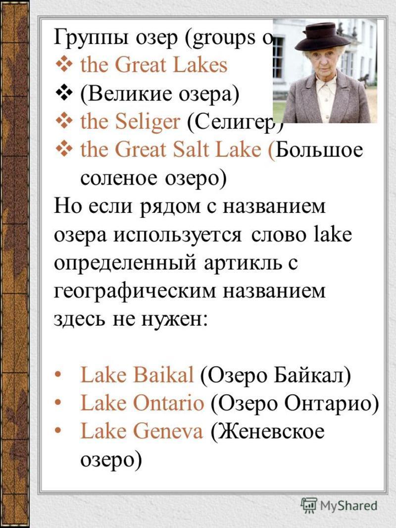 Группы озер (groups of lakes): the Great Lakes (Великие озера) the Seliger (Селигер) the Great Salt Lake (Большое соленое озеро) Но если рядом с названием озера используется слово lake определенный артикль с географическим названием здесь не нужен: L