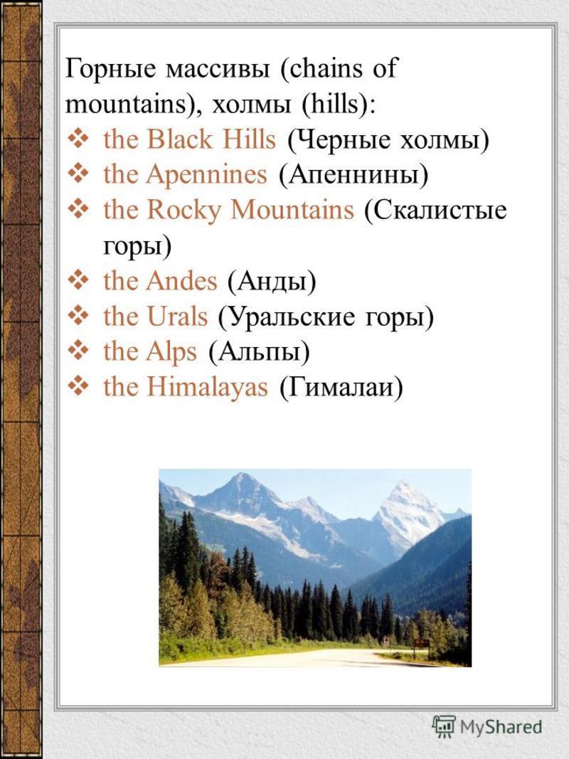 Горные массивы (chains of mountains), холмы (hills): the Black Hills (Черные холмы) the Apennines (Апеннины) the Rocky Mountains (Скалистые горы) the Andes (Анды) the Urals (Уральские горы) the Alps (Альпы) the Himalayas (Гималаи)