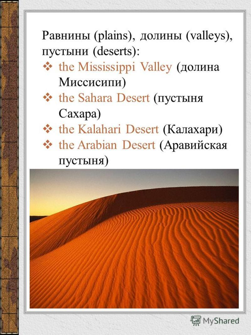 Равнины (plains), долины (valleys), пустыни (deserts): the Mississippi Valley (долина Миссисипи) the Sahara Desert (пустыня Сахара) the Kalahari Desert (Калахари) the Arabian Desert (Аравийская пустыня)