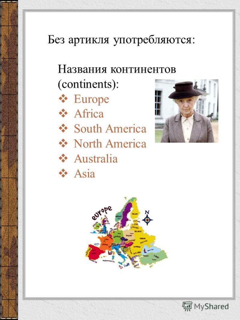 Названия континентов (continents): Europe Africa South America North America Australia Asia Без артикля употребляются: