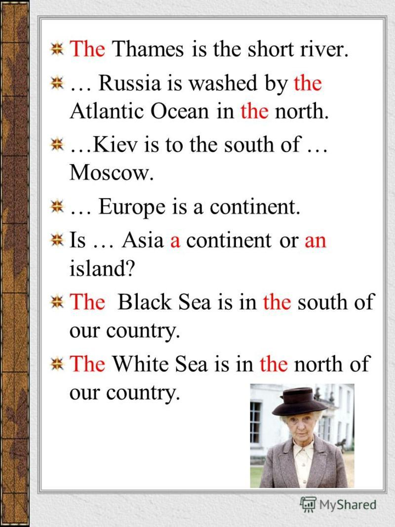 The Thames is the short river. … Russia is washed by the Atlantic Ocean in the north. …Kiev is to the south of … Moscow. … Europe is a continent. Is … Asia a continent or an island? The Black Sea is in the south of our country. The White Sea is in th