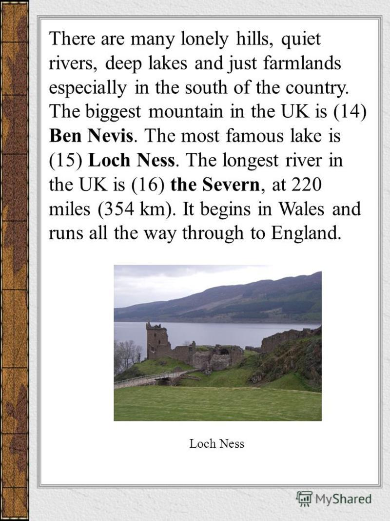 There are many lonely hills, quiet rivers, deep lakes and just farmlands especially in the south of the country. The biggest mountain in the UK is (14) Ben Nevis. The most famous lake is (15) Loch Ness. The longest river in the UK is (16) the Severn,
