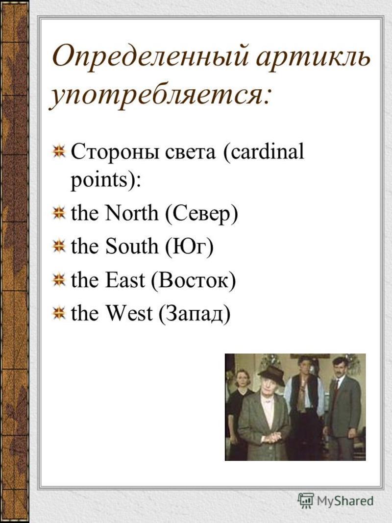 Определенный артикль употребляется: Стороны света (cardinal points): the North (Север) the South (Юг) the East (Восток) the West (Запад)