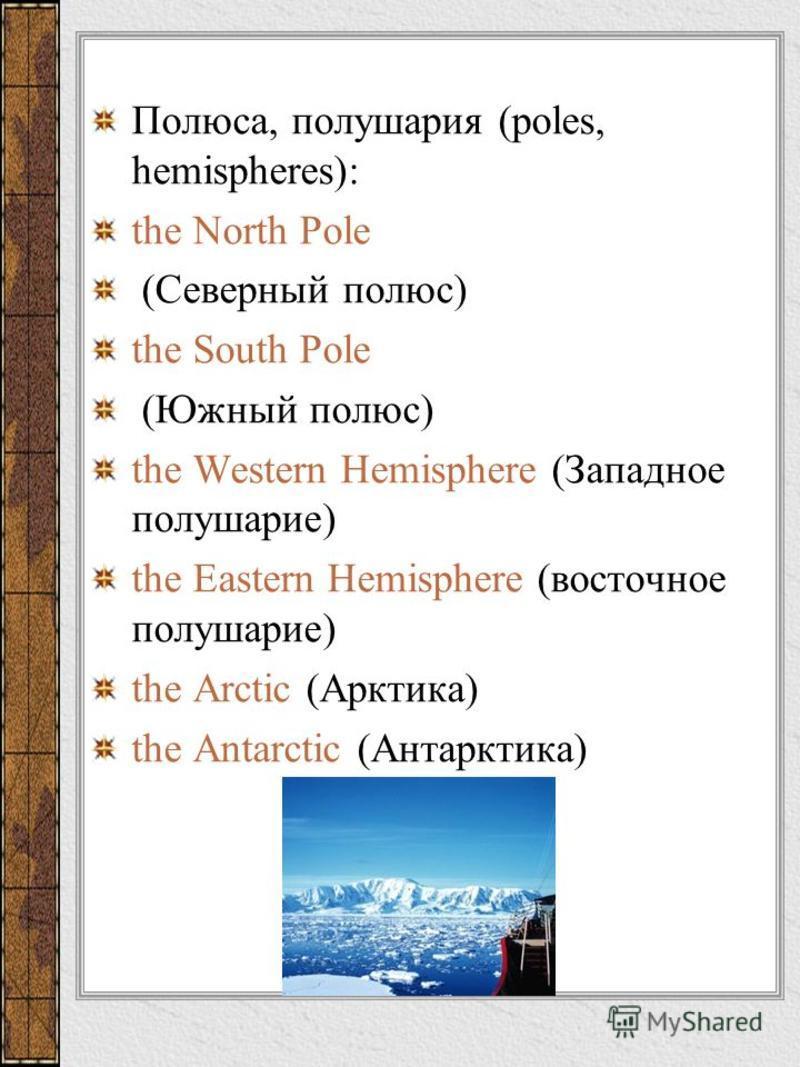 Полюса, полушария (poles, hemispheres): the North Pole (Северный полюс) the South Pole (Южный полюс) the Western Hemisphere (Западное полушарие) the Eastern Hemisphere (восточное полушарие) the Arctic (Арктика) the Antarctic (Антарктика)