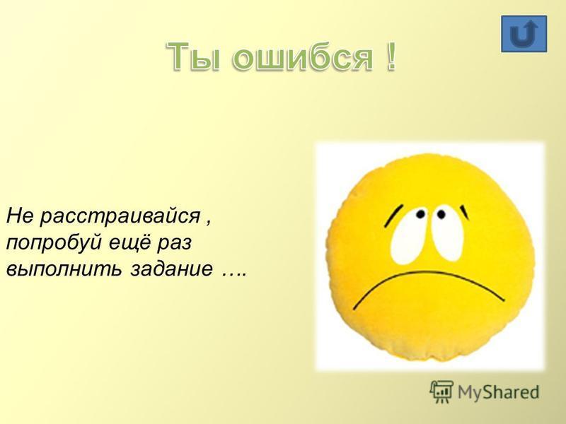 Не расстраивайся, попробуй ещё раз выполнить задание ….