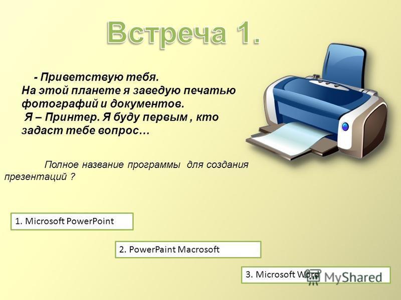- Приветствую тебя. На этой планете я заведую печатью фотографий и документов. Я – Принтер. Я буду первым, кто задаст тебе вопрос… 1. Microsoft PowerPoint 2. PowerPaint Macrosoft 3. Microsoft Word Полное название программы для создания презентаций ?