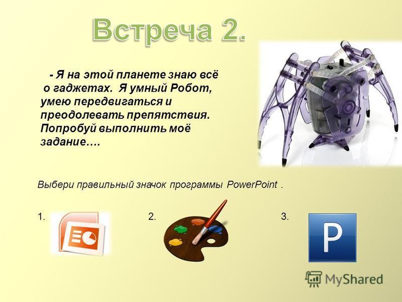 Выбери правильный значок программы PowerPoint. 1.2.3. - Я на этой планете знаю всё о гаджетах. Я умный Робот, умею передвигаться и преодолевать препятствия. Попробуй выполнить моё задание….