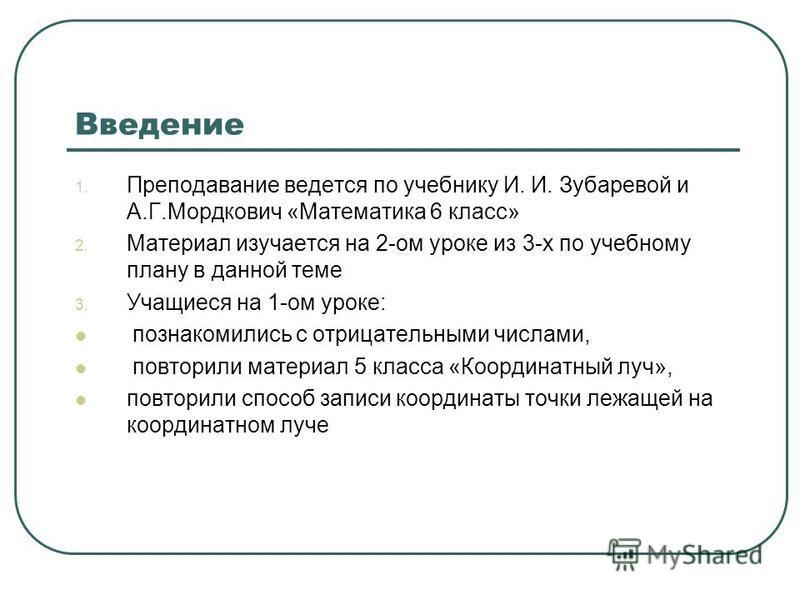 Введение 1. Преподавание ведется по учебнику И. И. Зубаревой и А.Г.Мордкович «Математика 6 класс» 2. Материал изучается на 2-ом уроке из 3-х по учебному плану в данной теме 3. Учащиеся на 1-ом уроке: познакомились с отрицательными числами, повторили