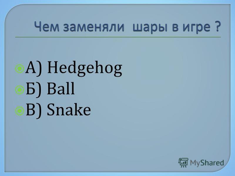 А) Hedgehog Б) Ball В) Snake