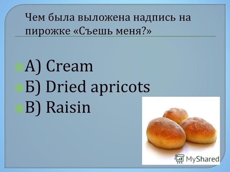 А) Cream Б) Dried apricots В) Raisin Чем была выложена надпись на пирожке «Съешь меня?»