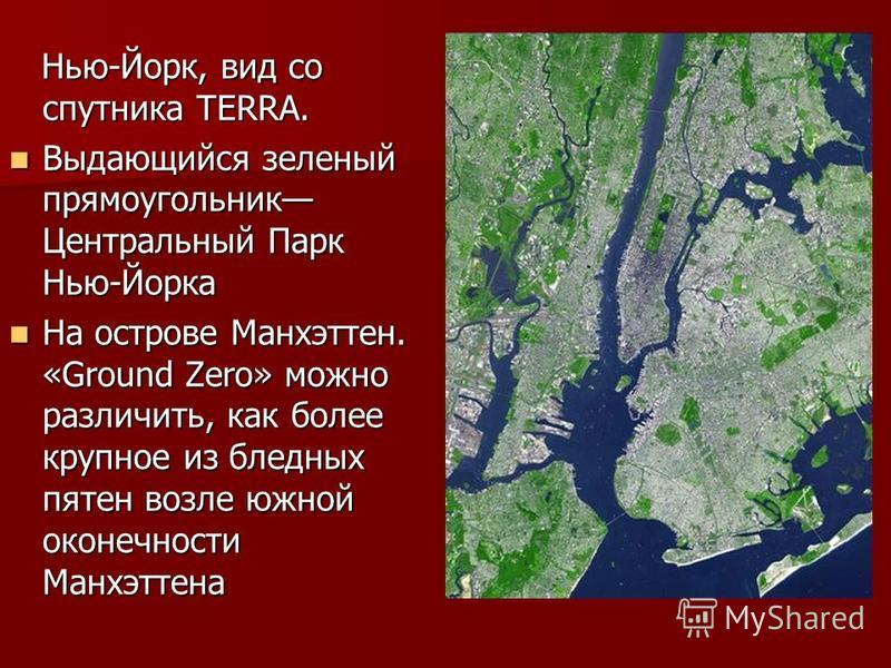 Нью-Йорк, вид со спутника TERRA. Нью-Йорк, вид со спутника TERRA. Выдающийся зеленый прямоугольник Центральный Парк Нью-Йорка Выдающийся зеленый прямоугольник Центральный Парк Нью-Йорка На острове Манхэттен. «Ground Zero» можно различить, как более к
