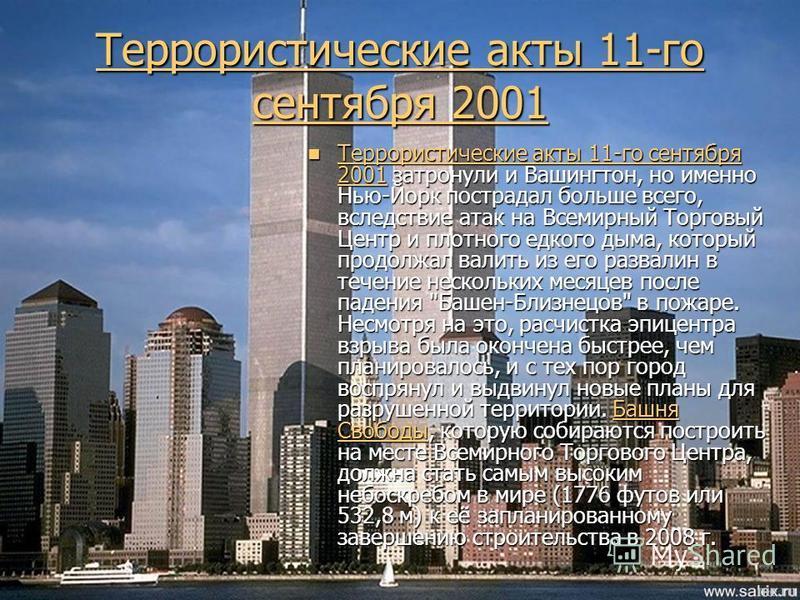 Террористические акты 11-го сентября 2001 Террористические акты 11-го сентября 2001 Террористические акты 11-го сентября 2001 затронули и Вашингтон, но именно Нью-Йорк пострадал больше всего, вследствие атак на Всемирный Торговый Центр и плотного едк
