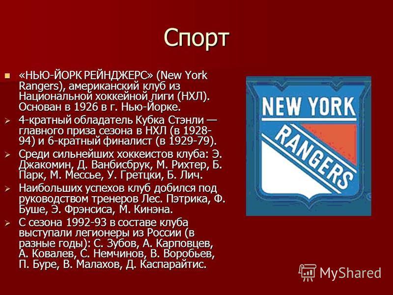 Спорт «НЬЮ-ЙОРК РЕЙНДЖЕРС» (New York Rangers), американский клуб из Национальной хоккейной лиги (НХЛ). Основан в 1926 в г. Нью-Йорке. «НЬЮ-ЙОРК РЕЙНДЖЕРС» (New York Rangers), американский клуб из Национальной хоккейной лиги (НХЛ). Основан в 1926 в г.