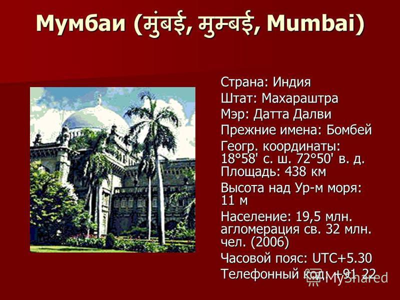 Мумбаи (,, Mumbai) Страна: Индия Страна: Индия Штат: Махараштра Штат: Махараштра Мэр: Датта Далви Мэр: Датта Далви Прежние имена: Бомбей Прежние имена: Бомбей Геогр. координаты: 18°58' с. ш. 72°50' в. д. Площадь: 438 км Геогр. координаты: 18°58' с. ш
