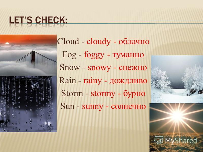Cloud - cloudy - облачно Fog - foggy - туманно Snow - snowy - снежно Rain - rainy - дождливо Storm - stormy - бурно Sun - sunny - солнечно