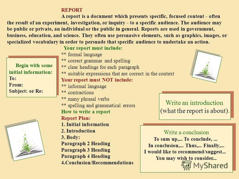 REPORT A report is a document which presents specific, focused content - often the result of an experiment, investigation, or inquiry - to a specific audience. The audience may be public or private, an individual or the public in general. Reports are