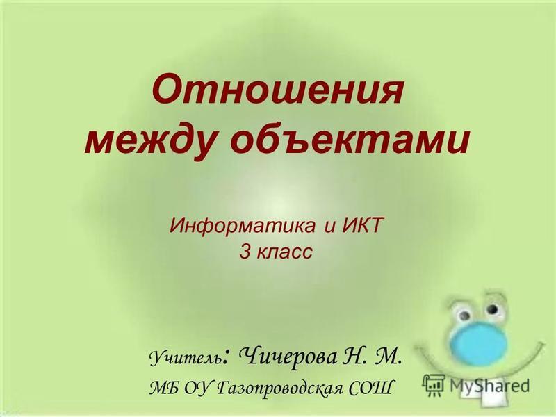 Информатика и ИКТ 3 класс Отношения между объектами Учитель : Чичерова Н. М. МБ ОУ Газопроводская СОШ