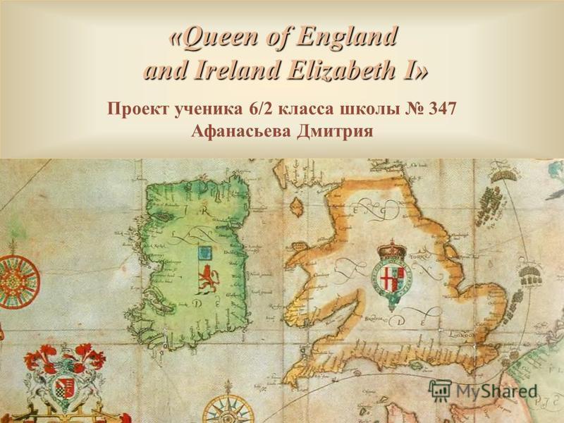 «Queen of England and Ireland Elizabeth I» and Ireland Elizabeth I» Проект ученика 6/2 класса школы 347 Афанасьева Дмитрия