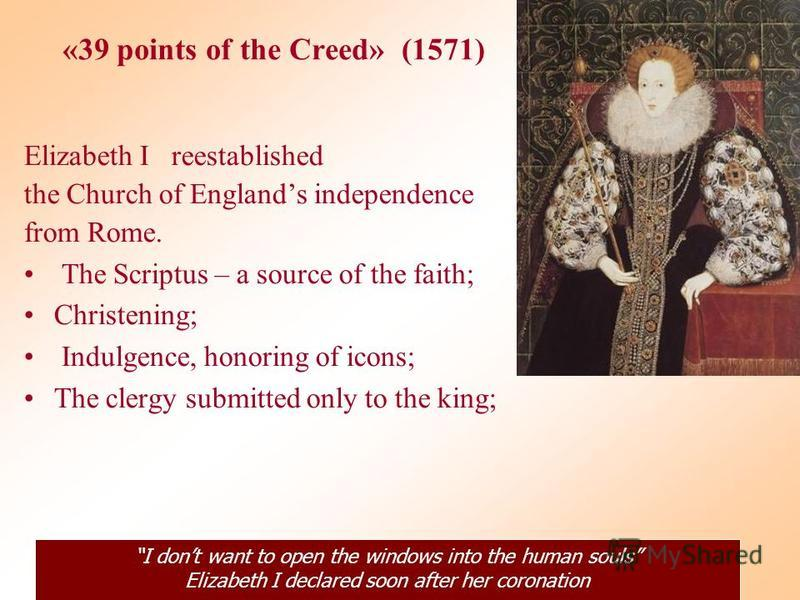 «39 points of the Creed» (1571) Elizabeth I reestablished the Church of Englands independence from Rome. The Scriptus – a source of the faith; Christening; Indulgence, honoring of icons; The clergy submitted only to the king; I dont want to open the