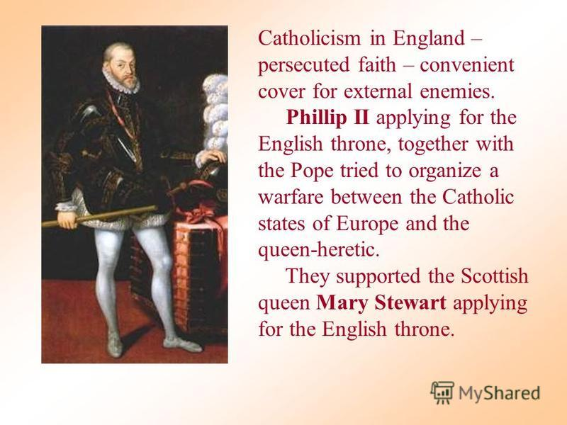 Catholicism in England – persecuted faith – convenient cover for external enemies. Phillip II applying for the English throne, together with the Pope tried to organize a warfare between the Catholic states of Europe and the queen-heretic. They suppor