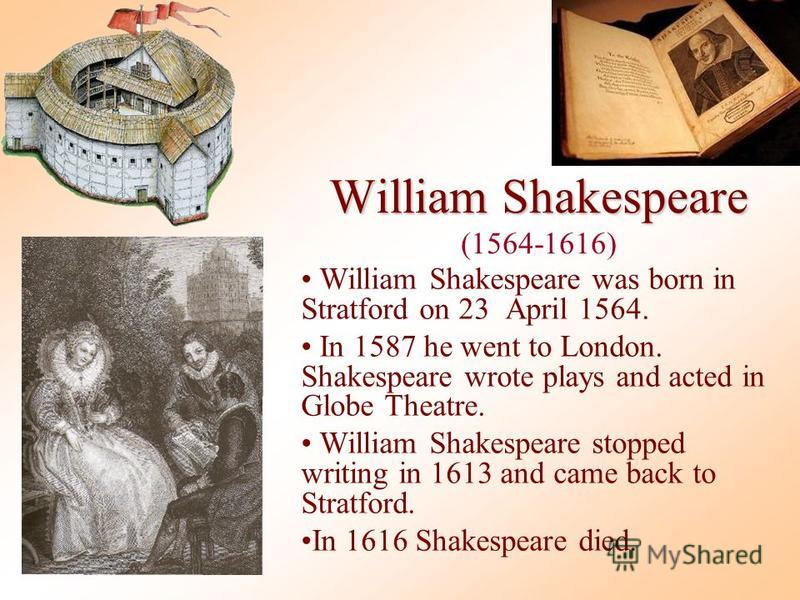 William Shakespeare William Shakespeare (1564-1616) William Shakespeare was born in Stratford on 23 April 1564. In 1587 he went to London. Shakespeare wrote plays and acted in Globe Theatre. William Shakespeare stopped writing in 1613 and came back t