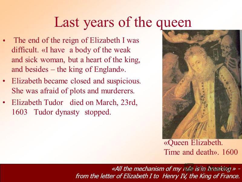Last years of the queen The end of the reign of Elizabeth I was difficult. «I have a body of the weak and sick woman, but a heart of the king, and besides – the king of England». Elizabeth became closed and suspicious. She was afraid of plots and mur
