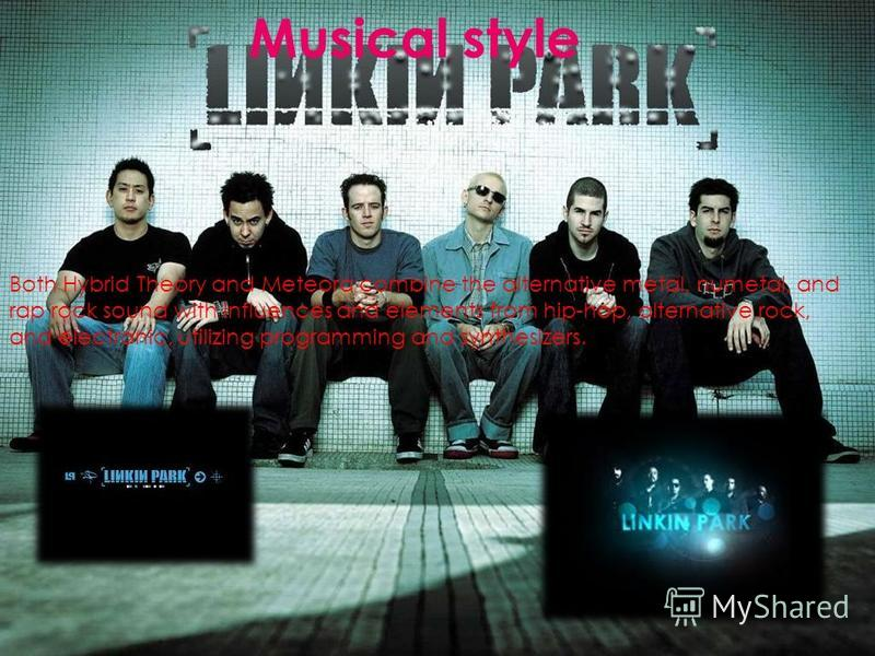 Both Hybrid Theory and Meteora combine the alternative metal, numetal, and rap rock sound with influences and elements from hip-hop, alternative rock, and electronic, utilizing programming and synthesizers. Musical style