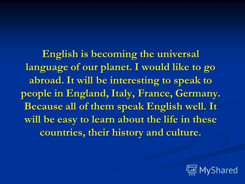 English is becoming the universal language of our planet. I would like to go abroad. It will be interesting to speak to people in England, Italy, France, Germany. Because all of them speak English well. It will be easy to learn about the life in thes