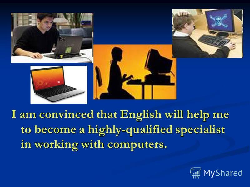 I am convinced that English will help me to become a highly-qualified specialist in working with computers.