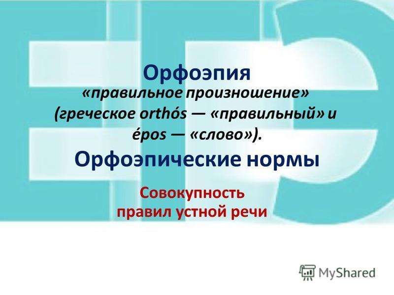 Орфоэпия Орфоэпические нормы Совокупность правил устной речи «правильное произношение» (греческое orthós «правильный» и épos «слово»).