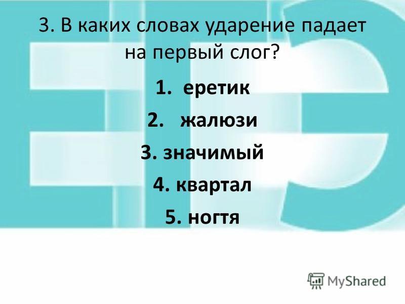 3. В каких словах ударение падает на первый слог? 1. беретик 2. жалюзи 3. значимый 4. квартал 5.ногтя