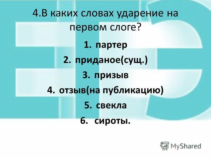4. В каких словах ударение на первом слоге? 1. партер 2.приданое(сущ.) 3. призыв 4.отзыв(на публикацию) 5. свекла 6. сироты.