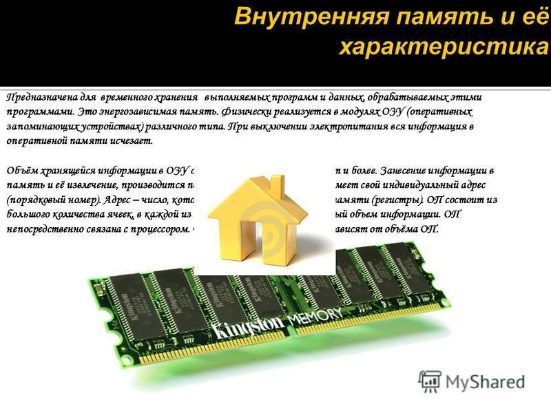 Предназначена для временного хранения выполняемых программ и данных, обрабатываемых этими программами. Это энергозависимая память. Физически реализуется в модулях ОЗУ (оперативных запоминающих устройствах) различного типа. При выключении электропитан