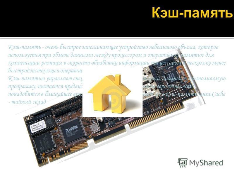 Кэш-память - очень быстрое запоминающее устройство небольшого объема, которое используется при обмене данными между процессором и оперативной памятью для компенсации разницы в скорости обработки информации процессором и несколько менее быстродействую