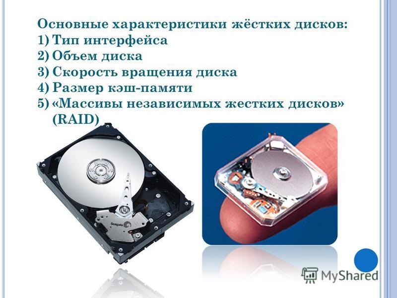 Основные характеристики жёстких дисков: 1)Тип интерфейса 2)Объем диска 3)Скорость вращения диска 4)Размер кэш-памяти 5)«Массивы независимых жестких дисков» (RAID)