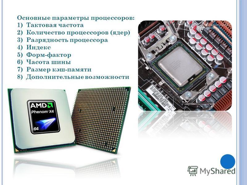 Основные параметры процессоров: 1)Тактовая частота 2)Количество процессоров (ядер) 3)Разрядность процессора 4)Индекс 5)Форм-фактор 6)Часота шины 7)Размер кэш-памяти 8)Дополнительные возможности