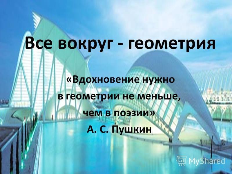 Все вокруг - геометрия «Вдохновение нужно в геометрии не меньше, чем в поэзии» А. С. Пушкин