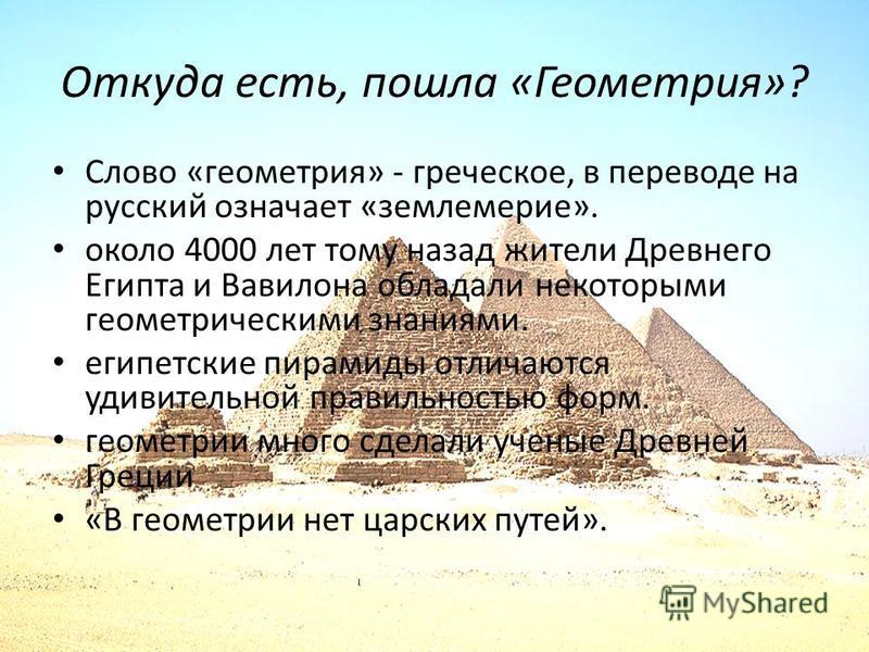Откуда есть, пошла «Геометрия»? Слово «геометрия» - греческое, в переводе на русский означает «землемерие». около 4000 лет тому назад жители Древнего Египта и Вавилона обладали некоторыми геометрическими знаниями. египетские пирамиды отличаются удиви