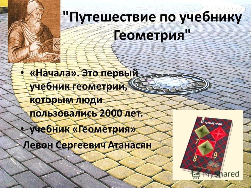 Путешествие по учебнику Геометрия «Начала». Это первый учебник геометрии, которым люди пользовались 2000 лет. учебник «Геометрия» Левон Сергеевич Атанасян