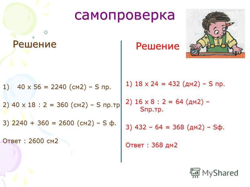 самопроверка Решение 1)40 x 56 = 2240 (см 2) – S пр. 2) 40 x 18 : 2 = 360 (см 2) – S пр.тр 3) 2240 + 360 = 2600 (см 2) – S ф. Ответ : 2600 см 2 Решение 1) 18 x 24 = 432 (дм 2) – S пр. 2) 16 x 8 : 2 = 64 (дм 2) – Sпр.тр. 3) 432 – 64 = 368 (дм 2) – Sф.