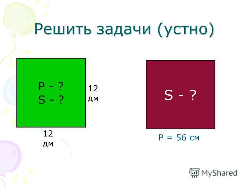 Решить задачи (устно) Р - ? S - ? 12 дм S - ? P = 56 см