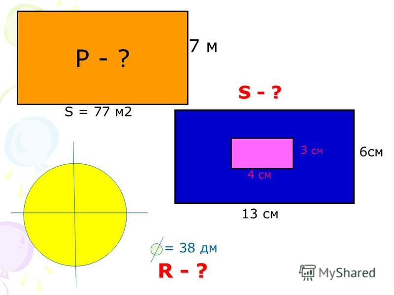 P - ? 7 м S = 77 м 2 3 см 4 см 6 см 13 см S - ? = 38 дм R - ?