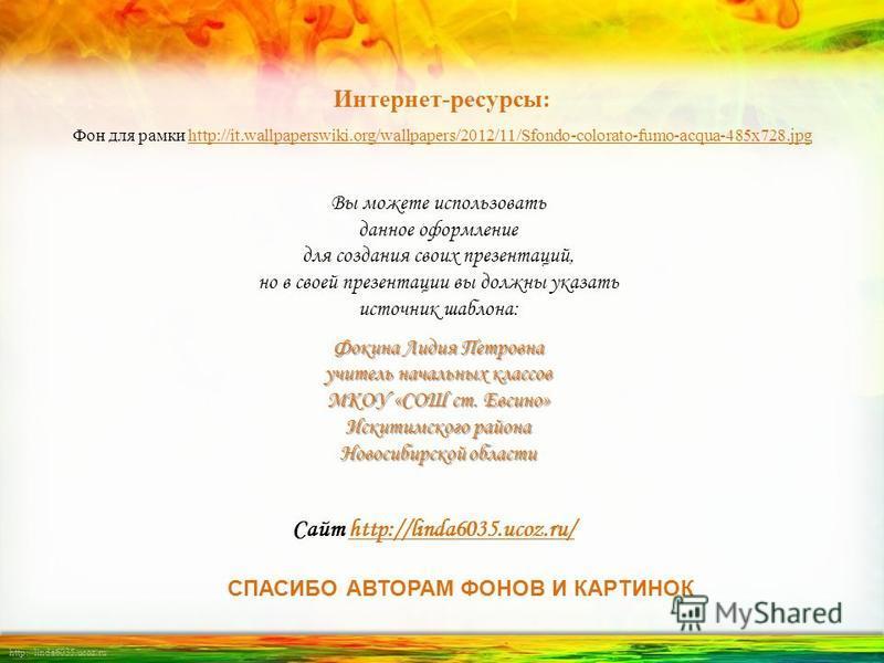 http://linda6035.ucoz.ru/ Вы можете использовать данное оформление для создания своих презентаций, но в своей презентации вы должны указать источник шаблона: Фокина Лидия Петровна учитель начальных классов МКОУ «СОШ ст. Евсино» Искитимского района Но