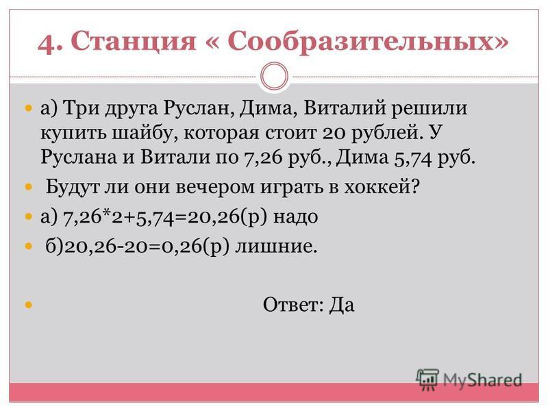 4. Станция « Сообразительных» а) Три друга Руслан, Дима, Виталий решили купить шайбу, которая стоит 20 рублей. У Руслана и Витали по 7,26 руб., Дима 5,74 руб. Будут ли они вечером играть в хоккей? а) 7,26*2+5,74=20,26(р) надо б)20,26-20=0,26(р) лишни