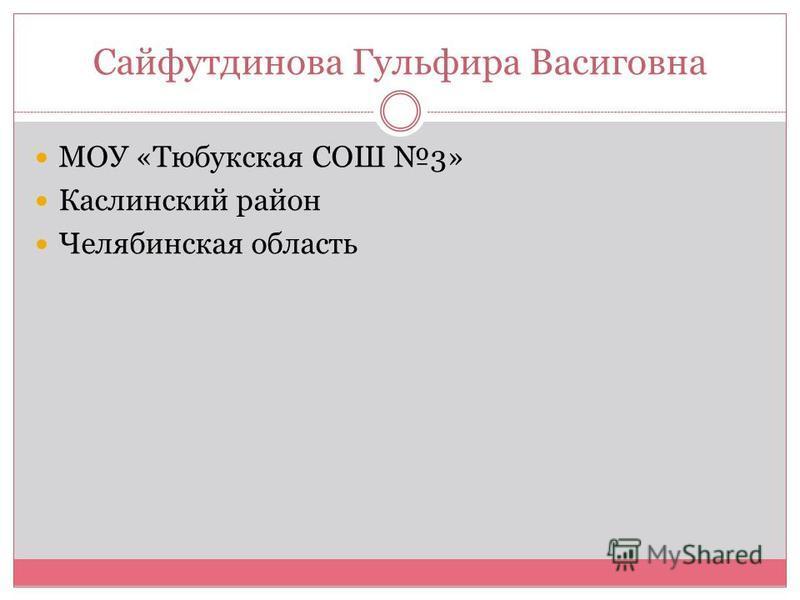 Сайфутдинова Гульфира Васиговна МОУ «Тюбукская СОШ 3» Каслинский район Челябинская область