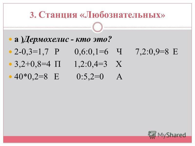 3. Станция «Любознательных » а )Дермохелис - кто это? 2-0,3=1,7 Р 0,6:0,1=6 Ч 7,2:0,9=8 Е 3,2+0,8=4 П 1,2:0,4=3 Х 40*0,2=8 Е 0:5,2=0 А