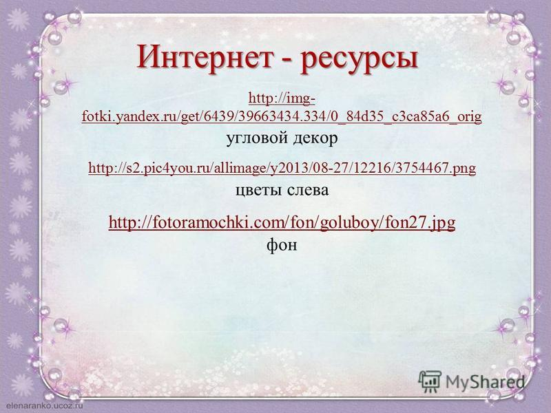 Интернет - ресурсы http://img- fotki.yandex.ru/get/6439/39663434.334/0_84d35_c3ca85a6_orig угловой декор http://s2.pic4you.ru/allimage/y2013/08-27/12216/3754467. png цветы слева http://fotoramochki.com/fon/goluboy/fon27. jpg фон