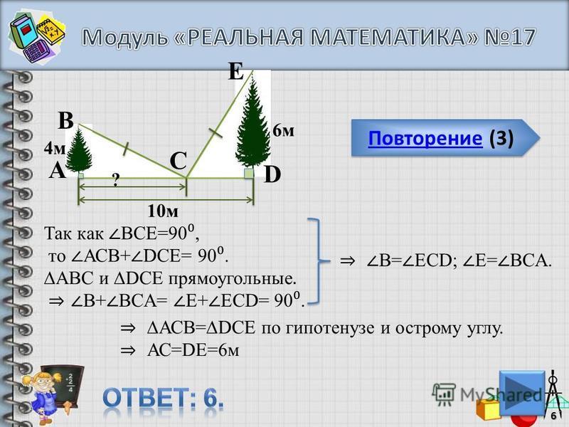 Повторение (3) Повторение (3)6 E C D B А 4 м ? 6 м 10 м Так как ВСЕ=90, АВC и DСЕ прямоугольные. то АСВ+ DCE= 90. В+ ВCА= Е+ ЕCD= 90. В= ЕCD; Е= ВCА. АСВ=DCE по гипотенузе и острому углу. АС=DE=6 м