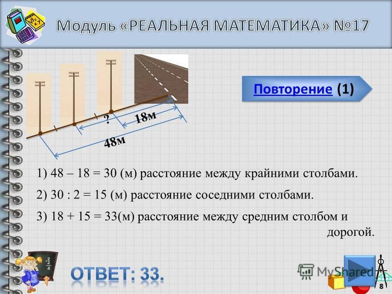 Повторение (1) Повторение (1)8 48 м 18 м ? 1) 48 – 18 = 30 (м) расстояние между крайними столбами. 2) 30 : 2 = 15 (м) расстояние соседними столбами. 3) 18 + 15 = 33(м) расстояние между средним столбом и дорогой.
