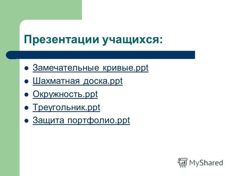 Презентации учащихся: Замечательные кривые.ppt Шахматная доска.ppt Окружность.ppt Треугольник.ppt Защита портфолио.ppt